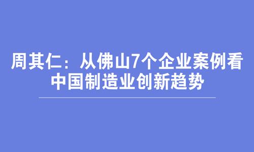 周其仁:从佛山7个企业案例看中国制造业创新趋势