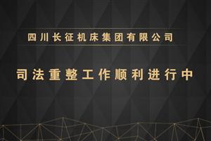 四川长征机床集团有限公司司法重整工作获大力支持