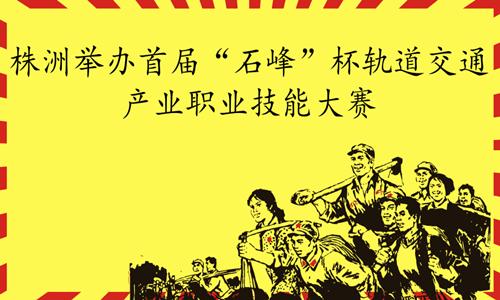 """株洲举办首届""""石峰""""杯轨道交通产业职业技能大赛"""