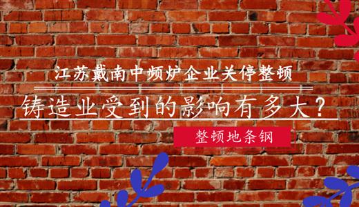 江苏戴南中频炉企业关停整顿 铸造业受到的影响有多大?
