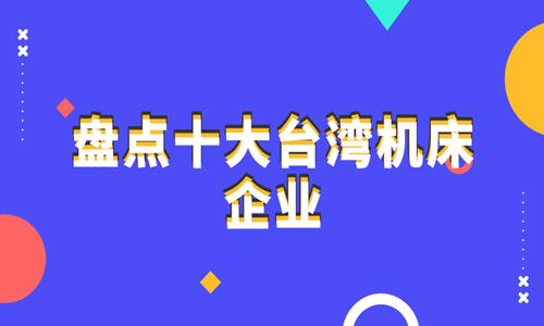 盘点台湾十大机床企业 全球中高端机床市场的有力竞争者