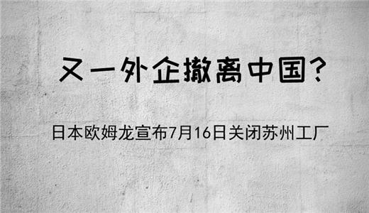 又一外企撤离中国?日本欧姆龙宣布7月16日关闭苏州工厂!