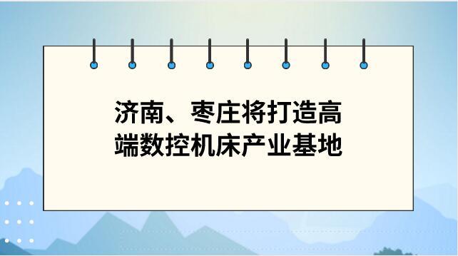 继重庆永川后 济南、枣庄也将打造高端数控机床产业基地