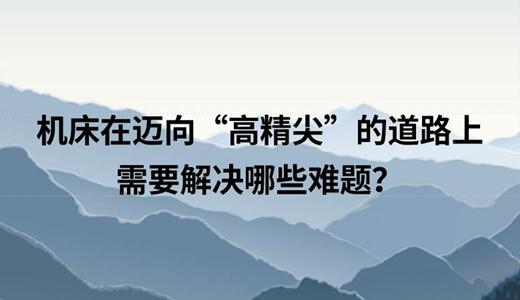 """中国机床在迈向""""高精尖""""的道路上需要解决哪些难题?"""